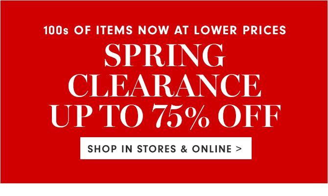 100s OF ITEMS NOW AT LOWER PRICES - SPRING CLEARANCE UP TO 75% OFF - SHOP IN STORES & ONLINE