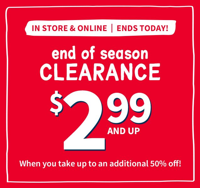 IN STORE & ONLINE | ENDS TODAY! | end of season CLEARANCE $2 99 AND UP | When you take up to an additional 50% off!