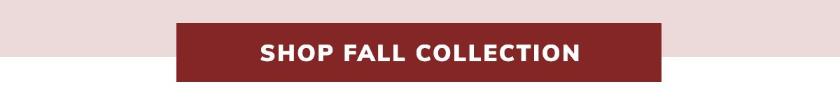 SHOP FALL COLLECTION | SHOP NOW