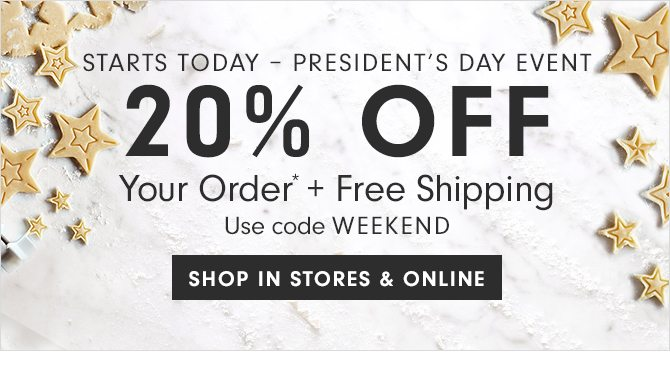 STARTS TODAY - PRESIDENT'S DAY EVENT - 20% OFF Your Order* + Free Shipping - Use code WEEKEND - SHOP IN STORES & ONLINE