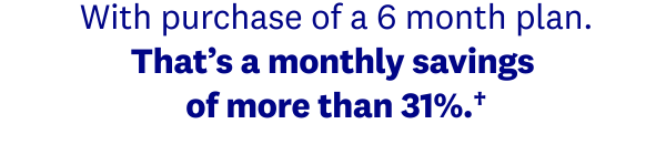 With purchase of a 6 month plan. That's a monthly savings of more than 31%.†