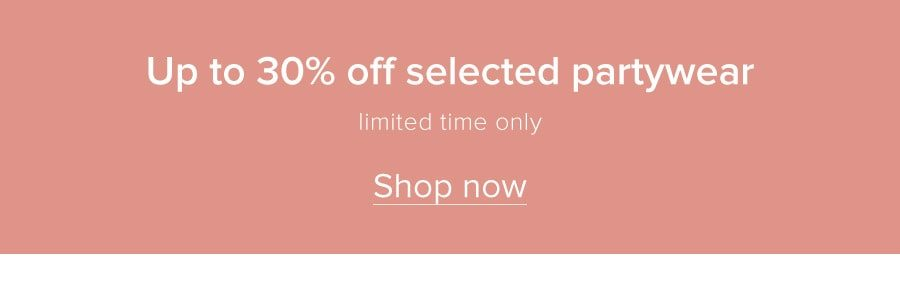 Up to 30% off selected partywear Limited time only