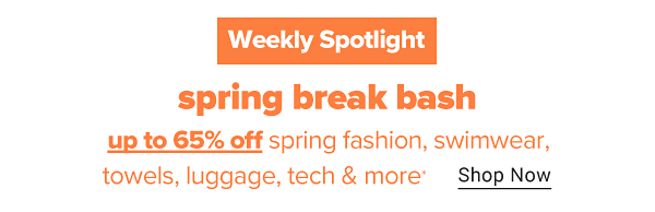 Weekly Spotlight - Spring Break Bash. Up to 65% off spring fashion, swimwear, towels, luggage, tech & more. Shop Now.