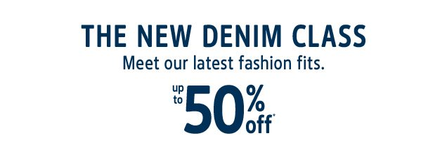 THE NEW DENIM CLASS | Meet our latest fashion fits. | up to 50% off*