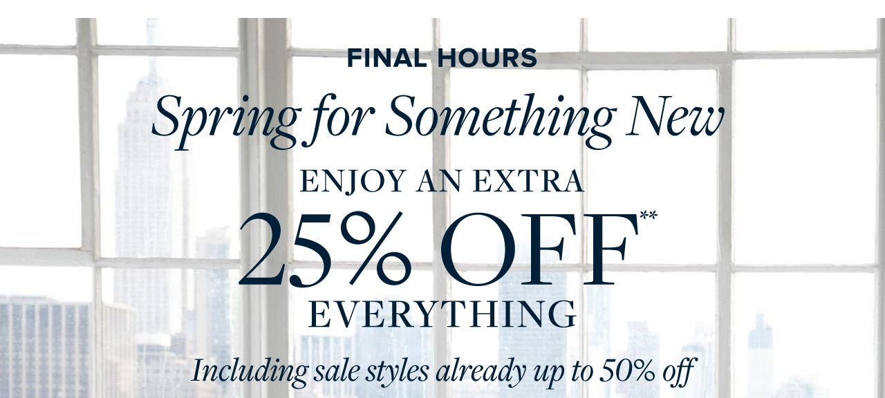Final Hours Spring for Something New Enjoy An Extra 25% Off Everything Including sale styles already up to 50% off