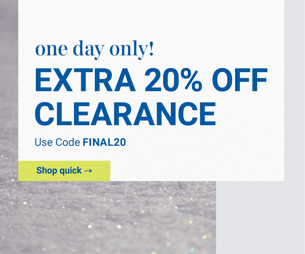 One day only! Extra 20% off clearance. Use code FINAL20. Shop quick.