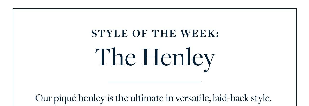 Style Of The Week The Henley Our pique henley is the ultimate in versatile, laid-back style