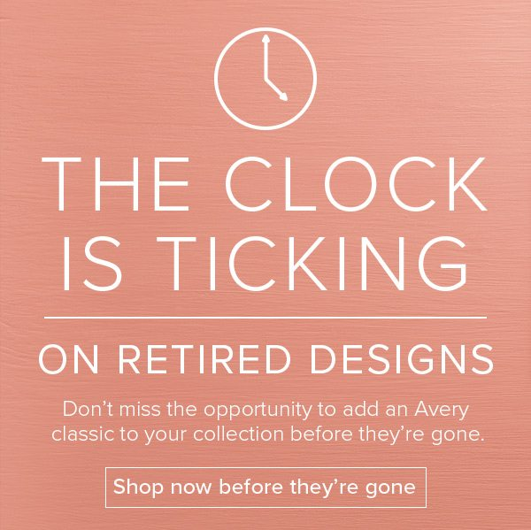The clock is ticking on retired designs - Don't miss the opportunity to add an Avery classic to your collection before they're gone. Shop now before they're gone
