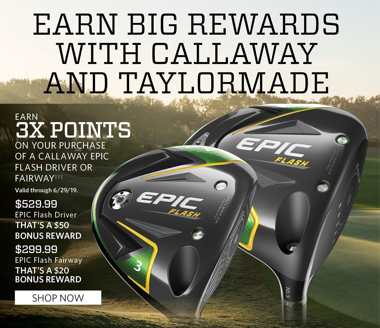 Earn Big Rewards With Callaway and TaylorMade. Earn Triple Points on your purchase of a Callaway Epic Flash Driver or Fairway††† Valid through 6/29/19. $529.99 EPIC Flash Driver, That's a $50 bonus Reward! $299.99, EPIC Flash Fairway. That's a $20 bonus Reward! SHOP NOW