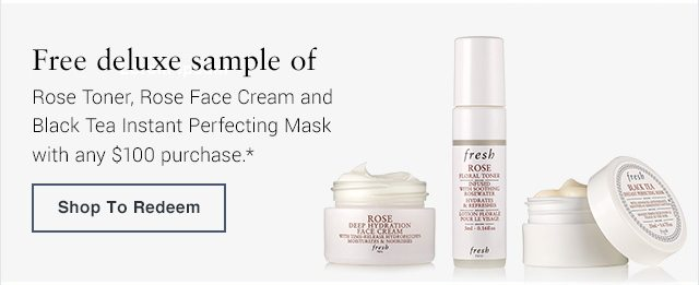 Free deluxe sample of Rose Toner, Rose Face Cream and Black Tea Instant Perfecting Mask with any $100 purchase.*