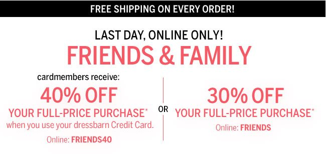 Free Shipping On every order! Last day, exclusively online! Friends & Family cardmembers receive: 40% Off your full-price purchase* when you use your dressbarn Credit Card. Online: FRIENDS40 30% Off your full-price purchase* Online:FRIENDS