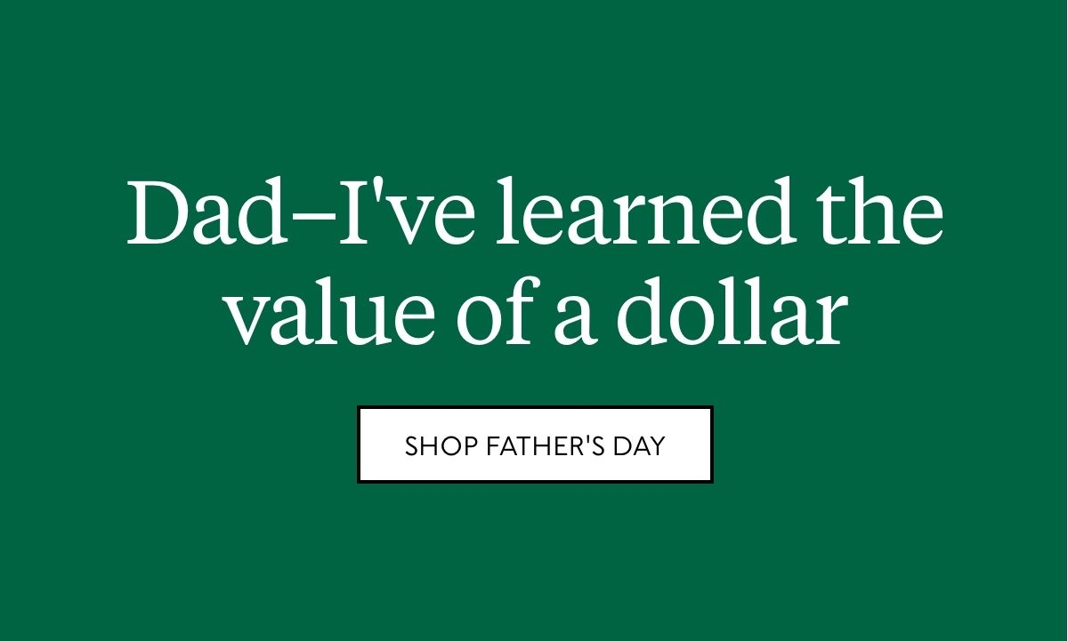 Dad–I've learned the value of a dollar. Shop Father's Day