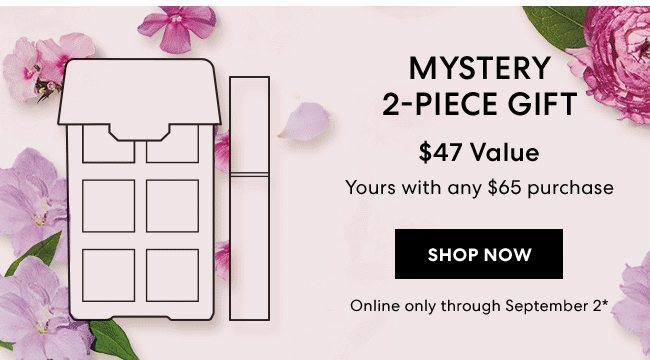 Mystrey 2-Piece Gift - $47 Value - Yours with any $65 purchase. Shop Now. Online only through September 2*