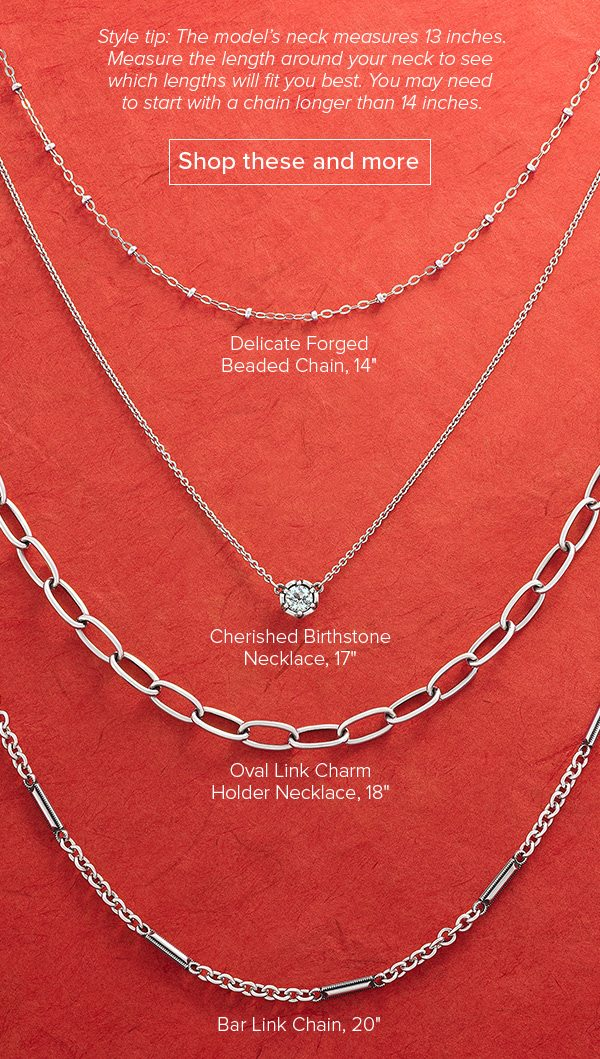 Style tip: The model's neck measures 13 inches. Measure the length around your neck to see which lengths will fit you best. You may need to start with a chain longer than 14 inches. Shop these and more - Delicate Forged Beaded Chain, 14 inches - Cherished Birthstone Necklace, 17 inches - Bar Link Chain, 20 inches