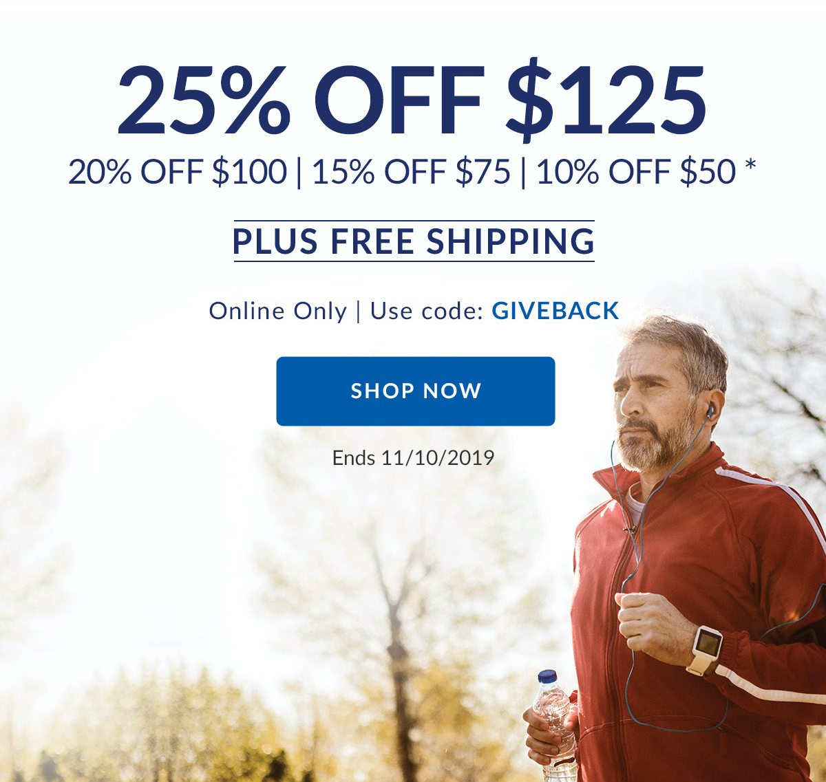 25% OFF $125   20% OFF $100   15% OFF $75   10% OFF $50 *   PLUS FREE SHIPPING   Online Only   Use code: GIVEBACK   SHOP NOW   Ends 11/10/2019