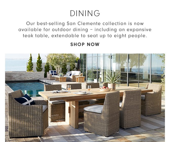 DINING - Our best-selling San Clemente collection is now available for outdoor dining – including an expansive teak table, extendable to seat up to eight people. - SHOP NOW