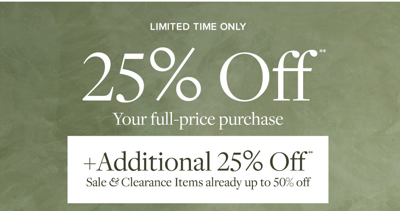Limited Time Only 25% Off Your full-price purchase +Additional 25% Off Sale and Clearance Items already up to 50% off