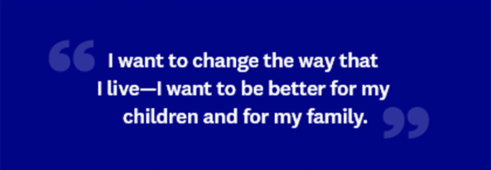 I want to change the way that I live—I want to be better for my children and for my family.