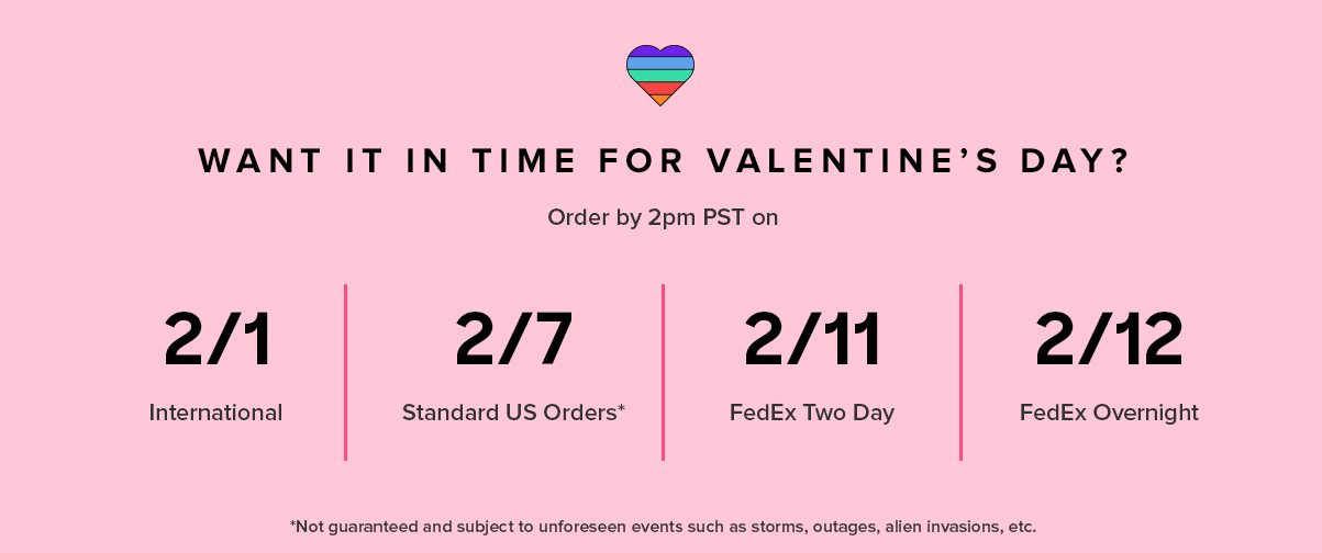 WANT IT IN TIME FOR VALENTINE'S DAY? International 2/1 2/7* Standard US Orders 2/11 FedEx 2 Day 2/12 FedEx Overnight Order by 2PM PST on *Not guaranteed and subject to unforeseen events such as storms, outages, and other holiday craziness.