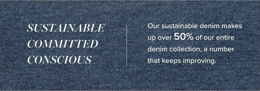 Our sustainable denim makes up over 50% of our entire denim collection