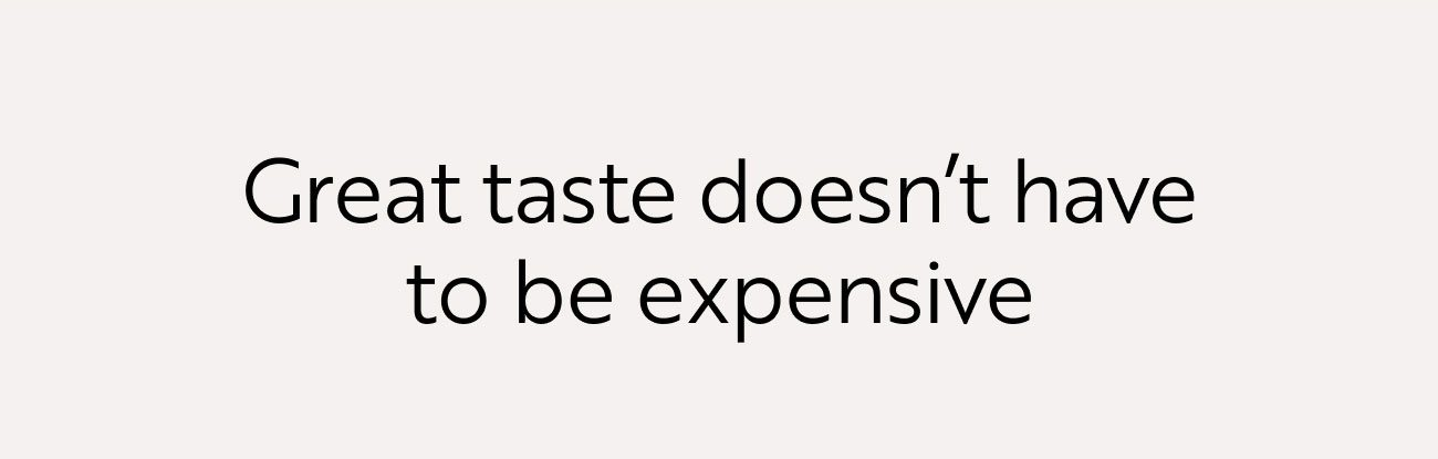 Great taste doesn't have to be expensive.