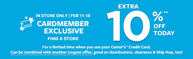 Extra 10%** off today. In store only | Feb 11-18 Cardmember exclusive. Find a store. For a limited time when you use your Carter's® Credit Card. Can be combined with another coupon offer, good on doorbusters, clearance & Skip Hop, too!