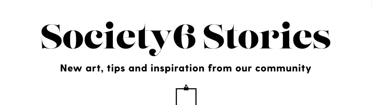 Society6 Stories | New art, tips and inspiration from our community.