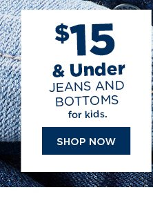 $15 and under jeans and bottoms for kids. shop now.