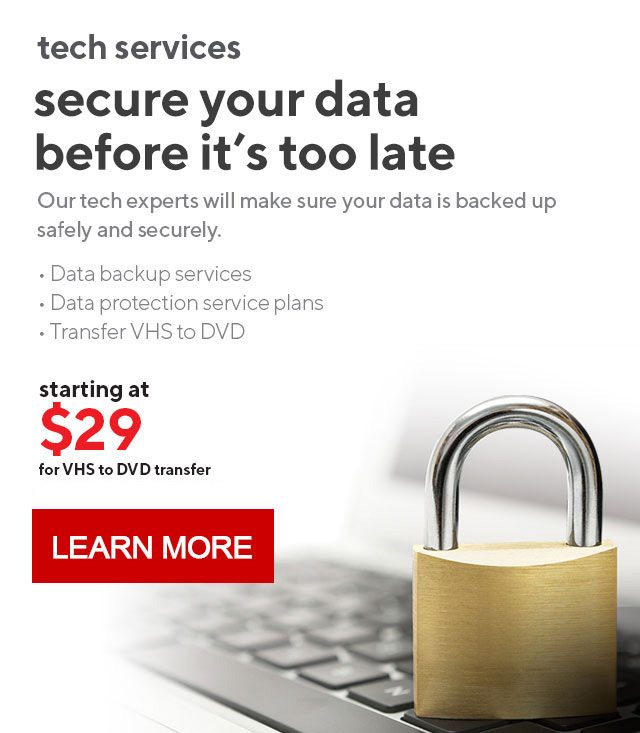 secure your data before it's too late | Our tech experts will make sure your data is backed up safely and securely. | starting at $29 for VHS to DVD transfer. Ask an associate for details. | LEARN MORE
