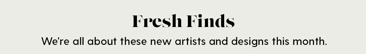 Fresh Finds We're all about these new artists and designs this month.
