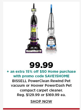 99.99 plus take an extra 15% off $50 home purchase with promo code SAVE15HOME on bissel powerclean rewind pet vacuum or hoover powerdash pet compact carpet cleaner. shop now.