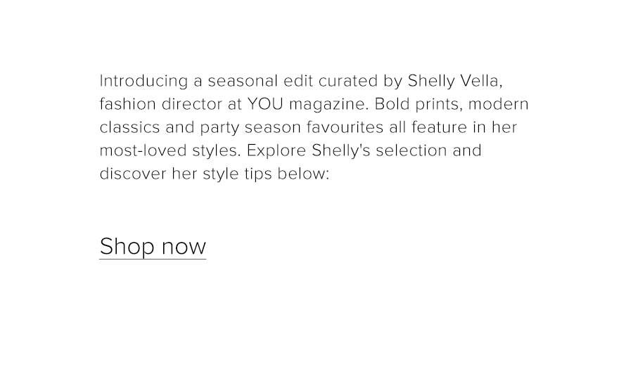Introducing a seasonal edit curated by Shelly Vella, fashion director at You magazine. Bold prints, modern classics and party season favourites all feature in her most-loved styles. Explore Shelly's selection and discover style inspiration below: Shop now