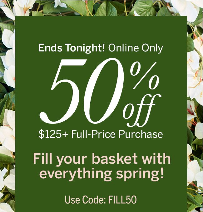 Ends tonight! Online Only! 50% off $125+ Full-Price Purchase. Fill your basket with everything spring! Use Code: FILL50