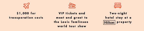 $1,000 for transportation costs, VIP tickets and meet and greet to the Louis Tomlinson world t our show, Two-night hotel stay at a Hilton Porperty