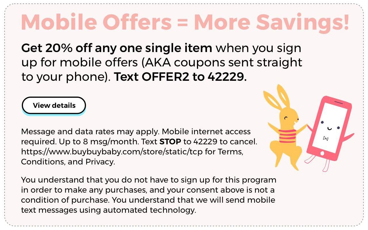 Mobile Offers = More Savings. Get 20% off any one single item when you sign up for mobile offers (AKA coupons sent straight to your phone). Text OFFER2 to 42229. View Details.