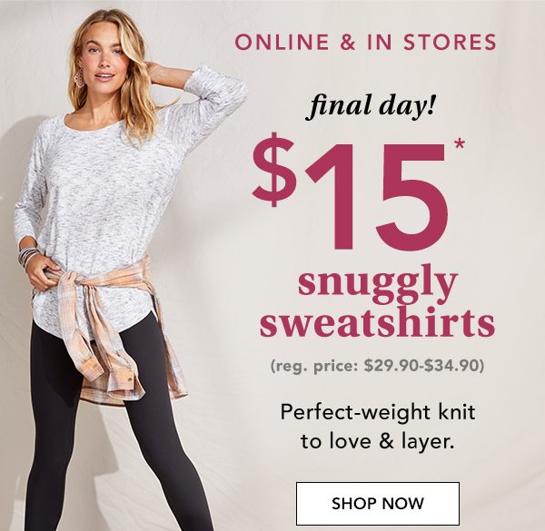 Online and in stores. Final day! $15* snuggly sweatshirts. (Reg. price: $29.90-$34.90) Perfect-weight knit to love and layer. SHOP NOW.