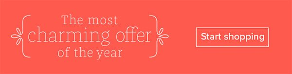The most charming offer of the year - Start shopping