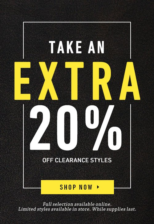 Take An Extra 20% Off Clearance Styles. Full selection available online. Limited styles available in store. While supplies last. Shop Now ▸
