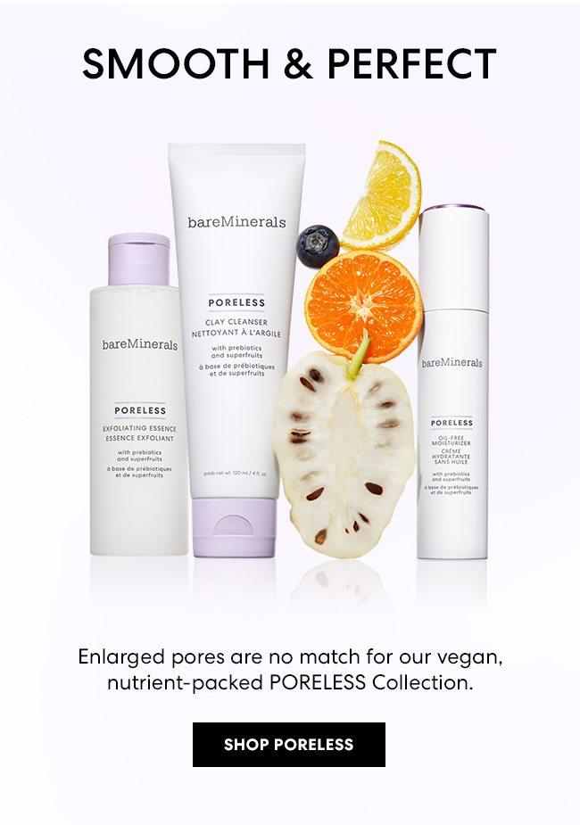 Smooth & Perfect - Enlarged pores are no match for our vegan, nutrient-packed PORELESS Collection. Shop Poreless