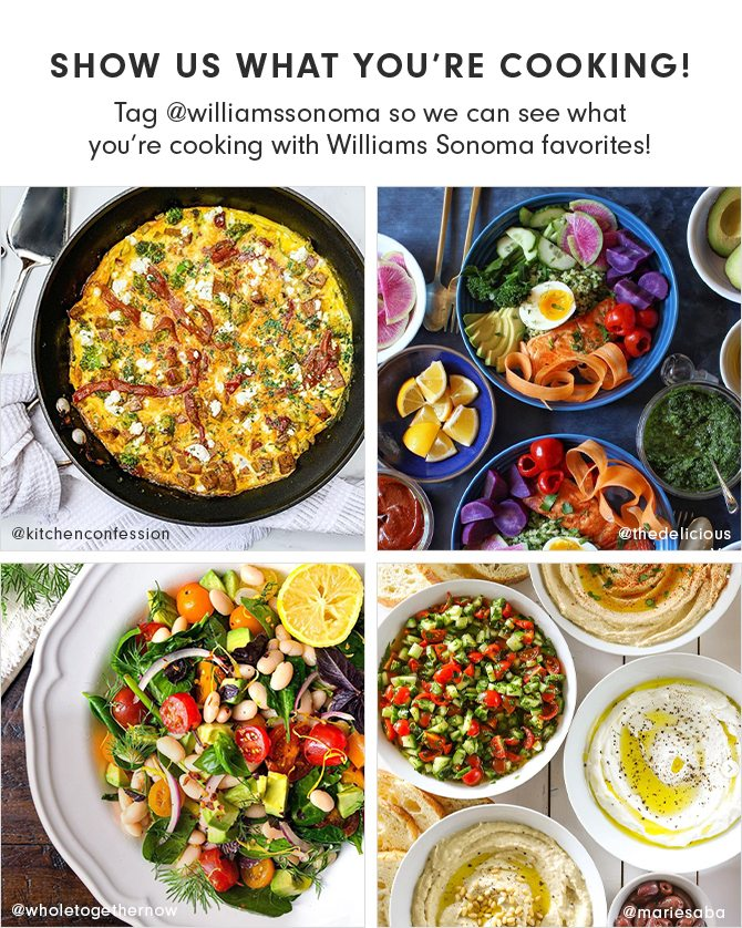 SHOW US WHAT YOU'RE COOKING! Tag @williamssonoma so we can see what you're cooking with Williams Sonoma favorites!
