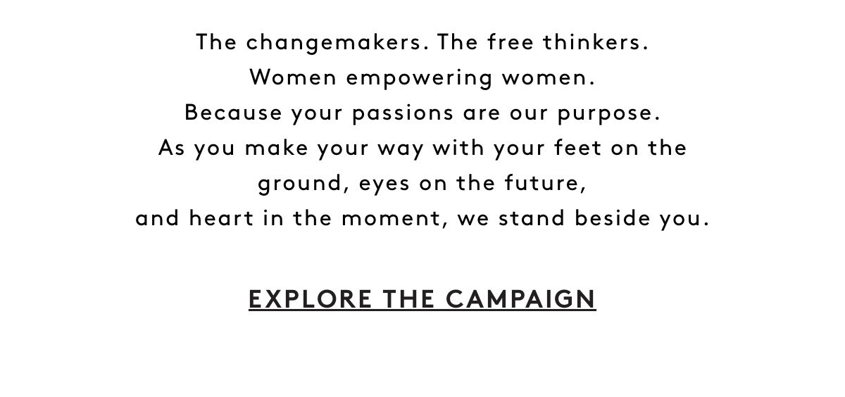 Today and every day since 1927. We celebrate women. The changemakers. The free thinkers. Women empowering women. Because your passions are our purpose. As you make your way with your feet on the ground, eyes on the future, and heart in the moment. We stand beside you. Explore The Campaign