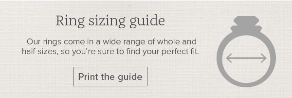 Ring sizing guide - Our rings come in a wide range of whole and half sizes, so you're sure to find your perfect fit. Print the guide