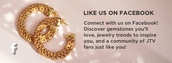 Connect with us on Facebook to discover gemstones, jewelry trends, and a community of JTV fans just like you!
