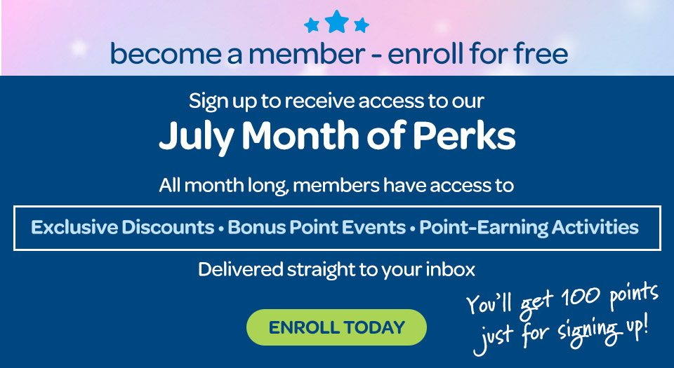 Become a member, enroll for free. Sign up to receive access to our July Month of Perks. All month long members have access to exclusive discounts, bonus point events, and point-earning activities. Delivered straight to your inbox. Enroll today, you'll get 100 points just for signing up.