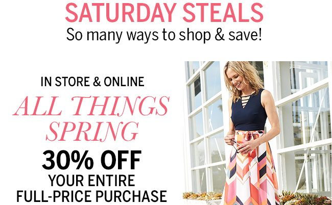 Saturday Steals! So many ways to shop & save! In Store & Online All Things Spring 30% Off your entire full-price purchase.