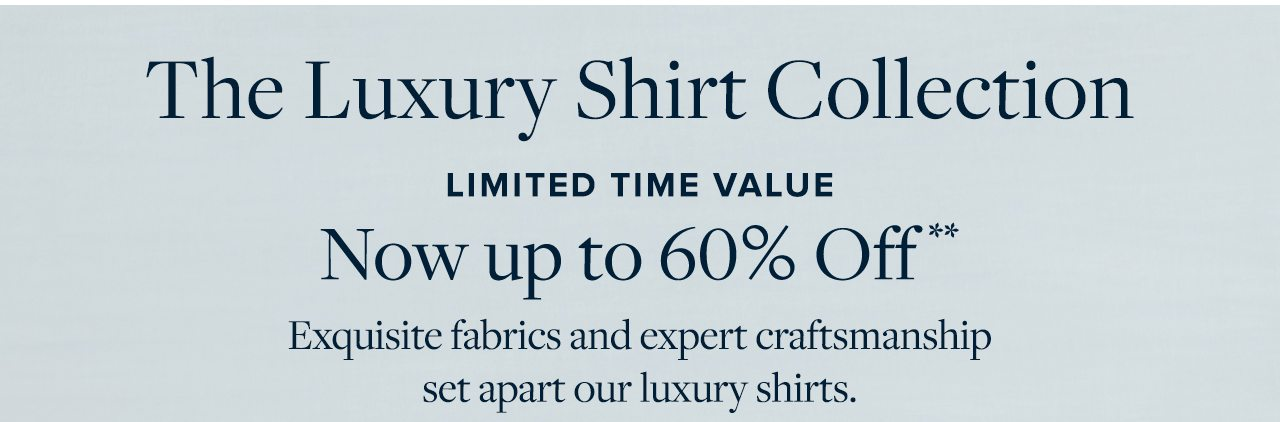 The Luxury Shirt Collection Limited Time Value Now up to 60% Off Exquisite fabrics and expert craftmanship set apart our luxury shirts.