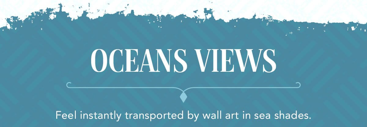 Oceans Views. Feel instantly transported by wall art in sea shades.   SHOP NOW