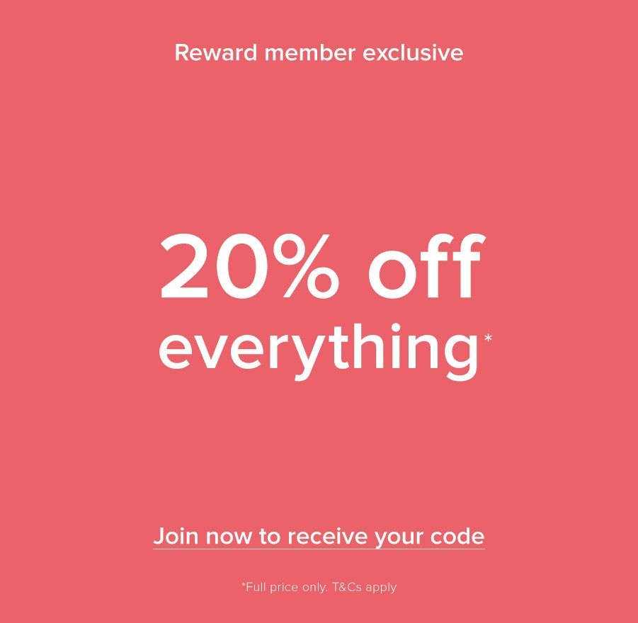 Reward Member Exclusive 20% off Everyting* Join now to receive your code *Full price only. T&Cs apply.