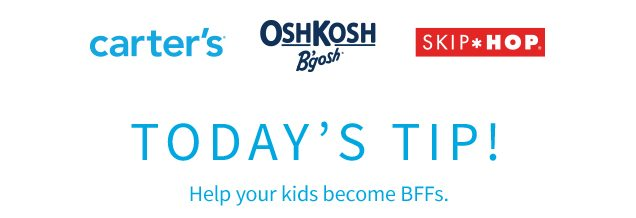 carter's® | OshKosh B'gosh® | SKIP*HOP® | TODAY'S TIP! | Help your kids become BFFs.