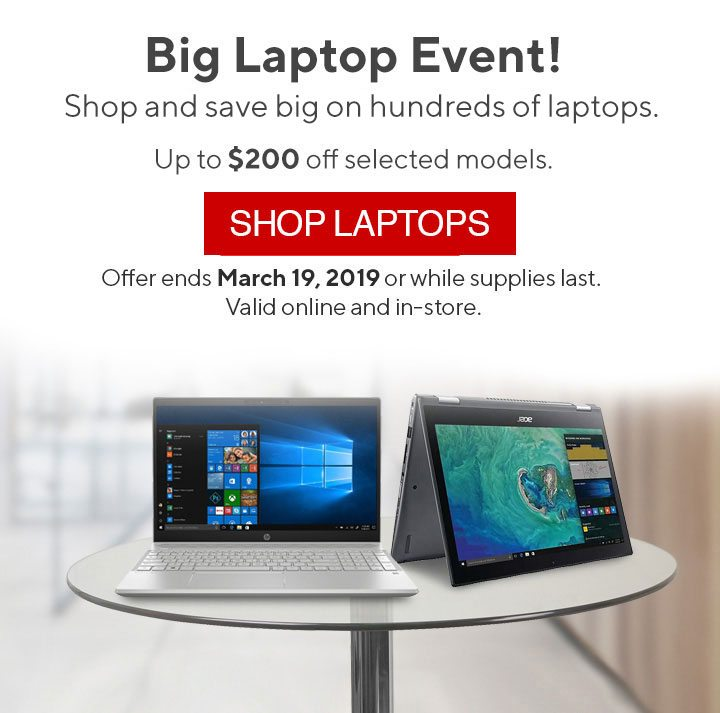 Big Laptop Event! Shop and save big on hundreds of laptops. Save up to $200 on selected laptops. SHOP NOW | Offer ends March 19, 2019 or while supplies last. Valid online and in-store.